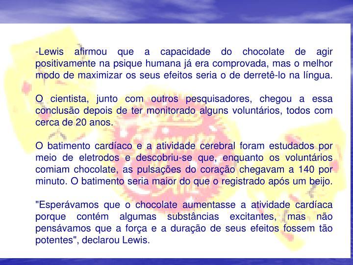 Lewis afirmou que a capacidade do chocolate de agir positivamente na psique humana j era comprovada, mas o melhor modo de maximizar os seus efeitos seria o de derret-lo na lngua.
