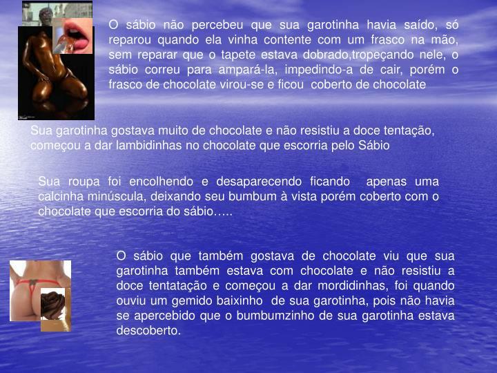 O sbio no percebeu que sua garotinha havia sado, s reparou quando ela vinha contente com um frasco na mo, sem reparar que o tapete estava dobrado,tropeando nele, o sbio correu para ampar-la, impedindo-a de cair, porm o frasco de chocolate virou-se e ficou  coberto de chocolate