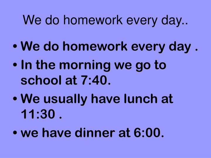 We do homework every day..