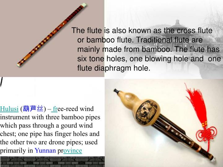 The flute is also known as the cross flute or bamboo flute. Traditional flute are mainly made from bamboo. The flute has six tone holes, one blowing hole and  one flute diaphragm hole.