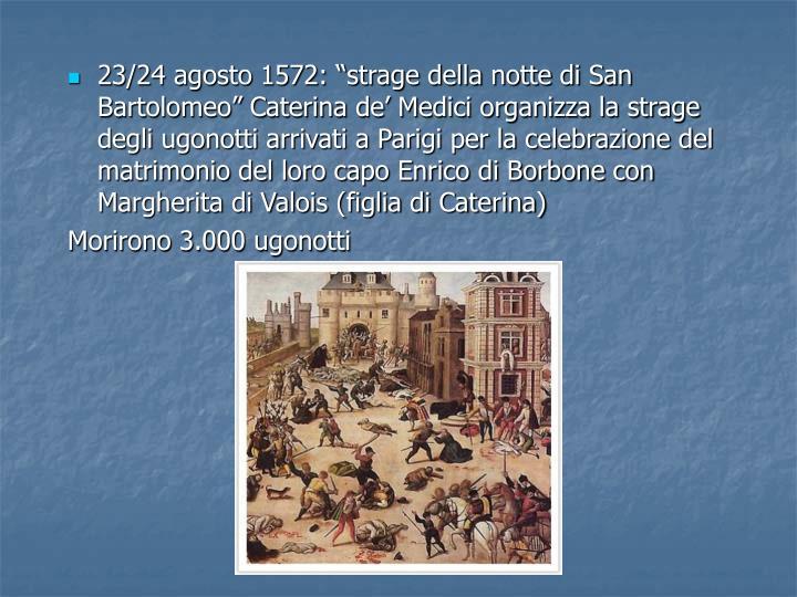23/24 agosto 1572: strage della notte di San Bartolomeo Caterina de Medici organizza la strage degli ugonotti arrivati a Parigi per la celebrazione del matrimonio del loro capo Enrico di Borbone con Margherita di Valois (figlia di Caterina)