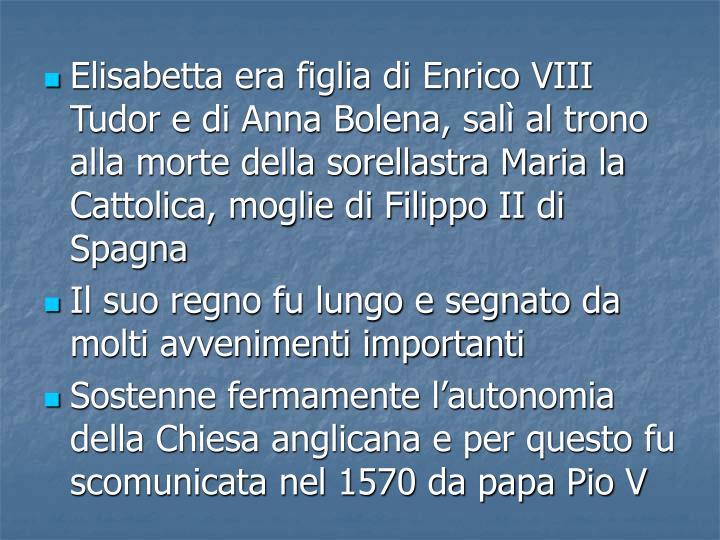 Elisabetta era figlia di Enrico VIII Tudor e di Anna Bolena, sal al trono alla morte della sorellastra Maria la Cattolica, moglie di Filippo II di Spagna