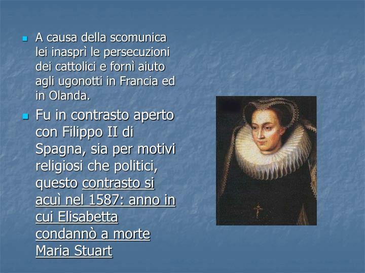 A causa della scomunica lei inaspr le persecuzioni dei cattolici e forn aiuto agli ugonotti in Francia ed in Olanda.
