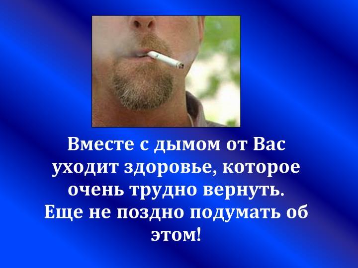 Вместе с дымом от Вас уходит здоровье, которое очень трудно вернуть.