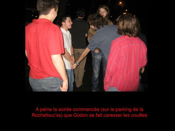 A peine la soirée commencée (sur le parking de la Rochefouc'ss) que Godon se fait caresser les couilles
