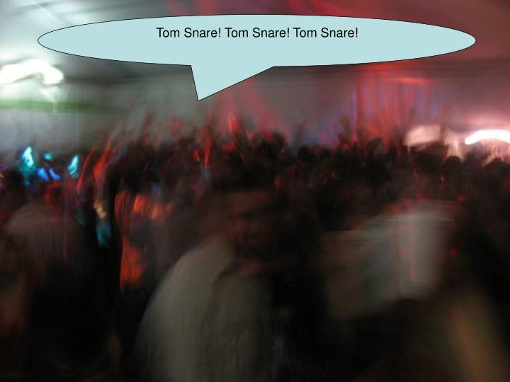 Tom Snare! Tom Snare! Tom Snare!