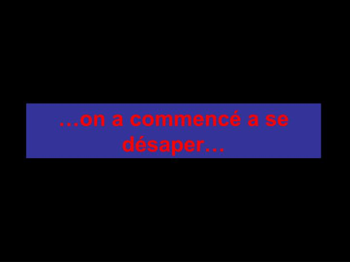 …on a commencé a se désaper…