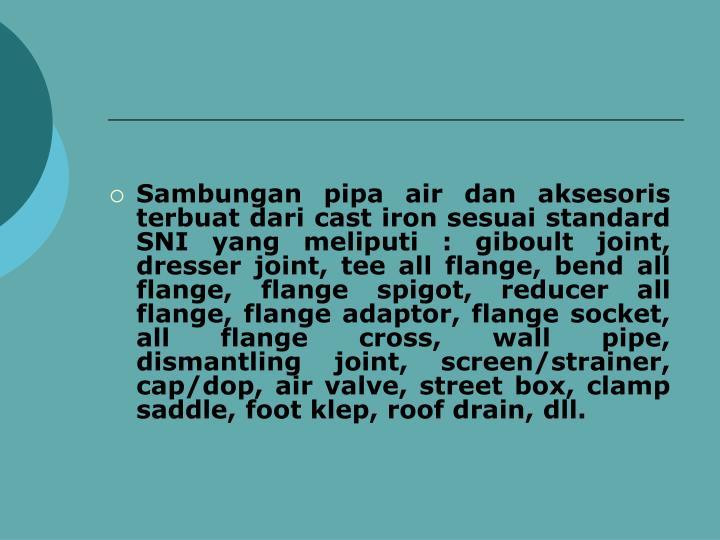 Sambungan pipa air dan aksesoris terbuat dari cast iron sesuai standard SNI yang meliputi : giboult joint, dresser joint, tee all flange, bend all flange, flange spigot, reducer all flange, flange adaptor, flange socket, all flange cross, wall pipe, dismantling joint, screen/strainer, cap/dop, air valve, street box, clamp saddle, foot klep, roof drain, dll.