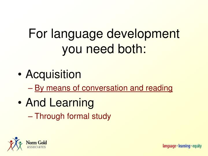 For language development you need both: