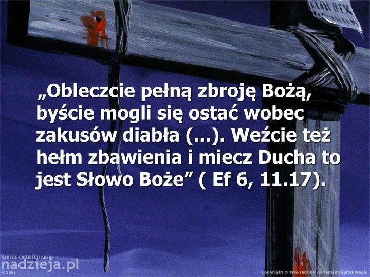 """""""Obleczcie pełną zbroję Bożą, byście mogli się ostać wobec zakusów diabła (...). Weźcie też hełm zbawienia i miecz Ducha to jest Słowo Boże"""" ( Ef 6, 11.17)."""