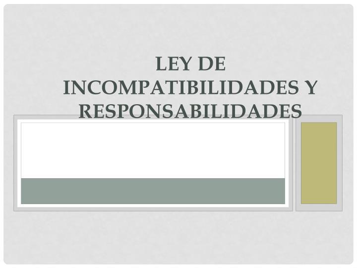 LEY DE INCOMPATIBILIDADES Y RESPONSABILIDADES