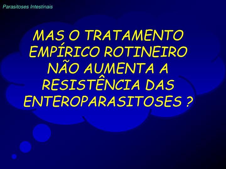 MAS O TRATAMENTO EMPÍRICO ROTINEIRO NÃO AUMENTA A RESISTÊNCIA DAS ENTEROPARASITOSES ?