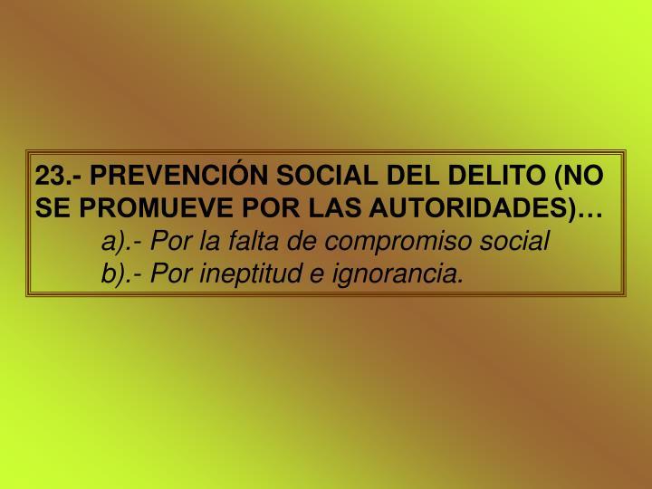 23.- PREVENCIÓN SOCIAL DEL DELITO (NO SE PROMUEVE POR LAS AUTORIDADES)…