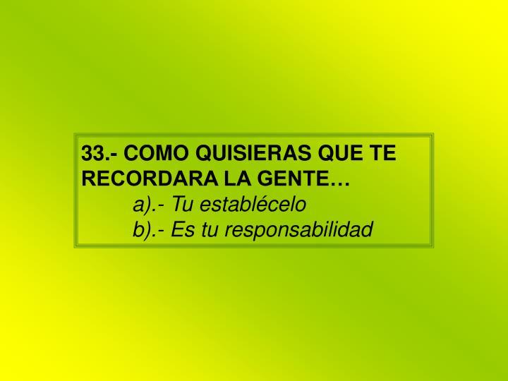 33.- COMO QUISIERAS QUE TE RECORDARA LA GENTE…