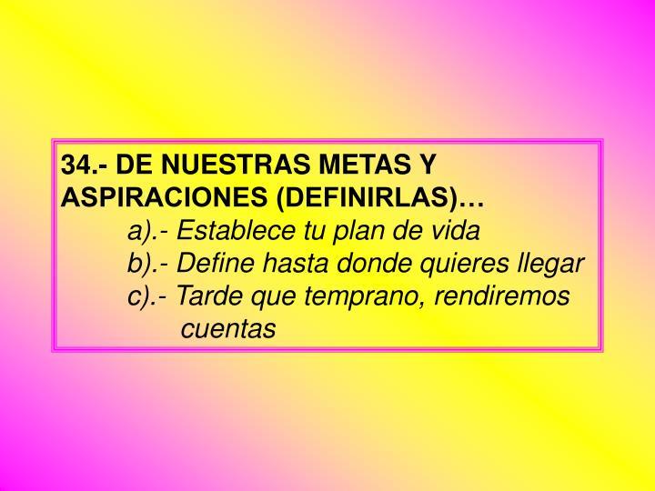 34.- DE NUESTRAS METAS Y ASPIRACIONES (DEFINIRLAS)…