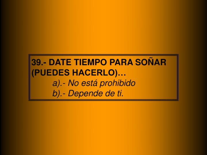 39.- DATE TIEMPO PARA SOÑAR (PUEDES HACERLO)…