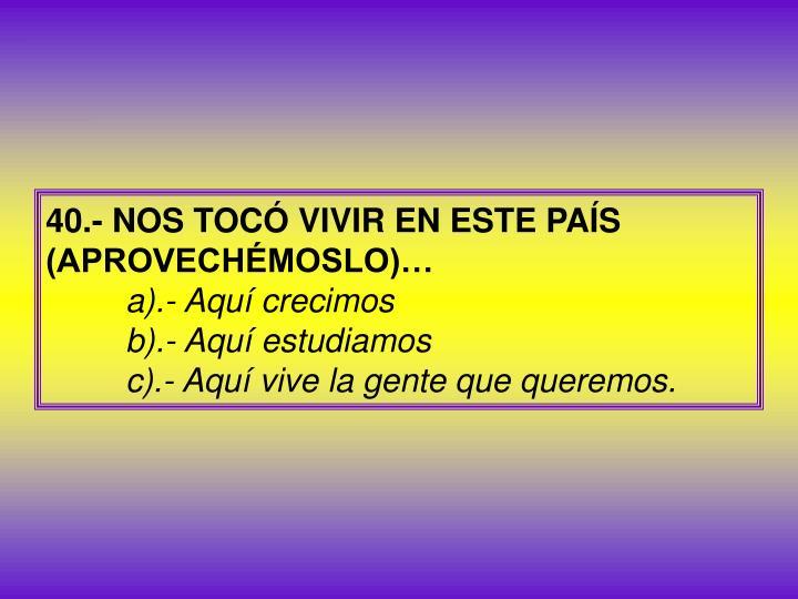 40.- NOS TOCÓ VIVIR EN ESTE PAÍS (APROVECHÉMOSLO)…