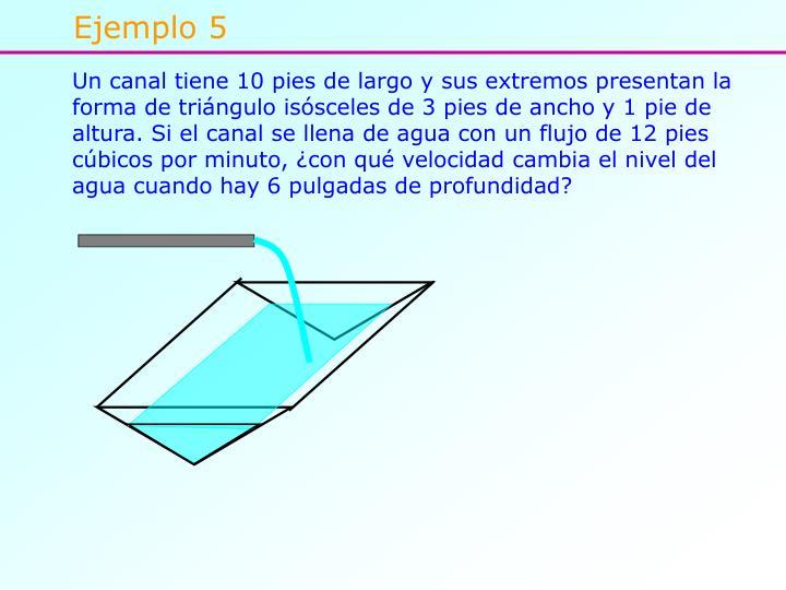 Un canal tiene 10 pies de largo y sus extremos presentan la forma de triángulo isósceles de 3 pies de ancho y 1 pie de altura. Si el canal se llena de agua con un flujo de 12 pies cúbicos por minuto, ¿con qué velocidad cambia el nivel del agua cuando hay 6 pulgadas de profundidad?
