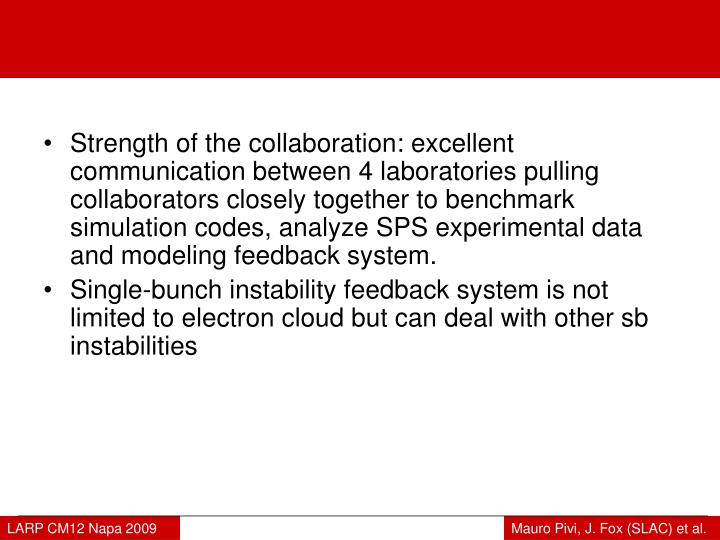 Strength of the collaboration: excellent communication between 4 laboratories pulling collaborators closely together to benchmark simulation codes, analyze SPS experimental data and modeling feedback system.
