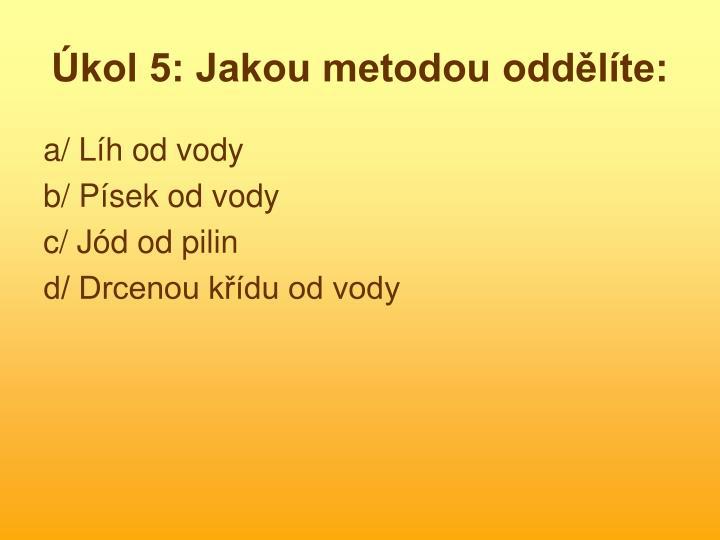 Úkol 5: Jakou metodou oddělíte: