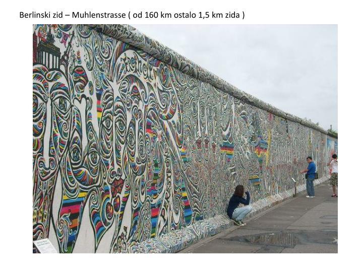 Berlinski zid – Muhlenstrasse ( od 160 km ostalo 1,5 km zida )
