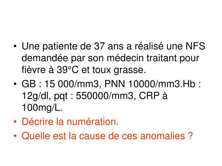 Une patiente de 37 ans a réalisé une NFS demandée par son médecin traitant pour fièvre à 39°C et toux grasse.