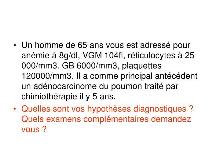 Un homme de 65 ans vous est adressé pour anémie à 8g/dl, VGM 104fl, réticulocytes à 25 000/mm3. GB 6000/mm3, plaquettes 120000/mm3. Il a comme principal antécédent un adénocarcinome du poumon traité par chimiothérapie il y 5 ans.