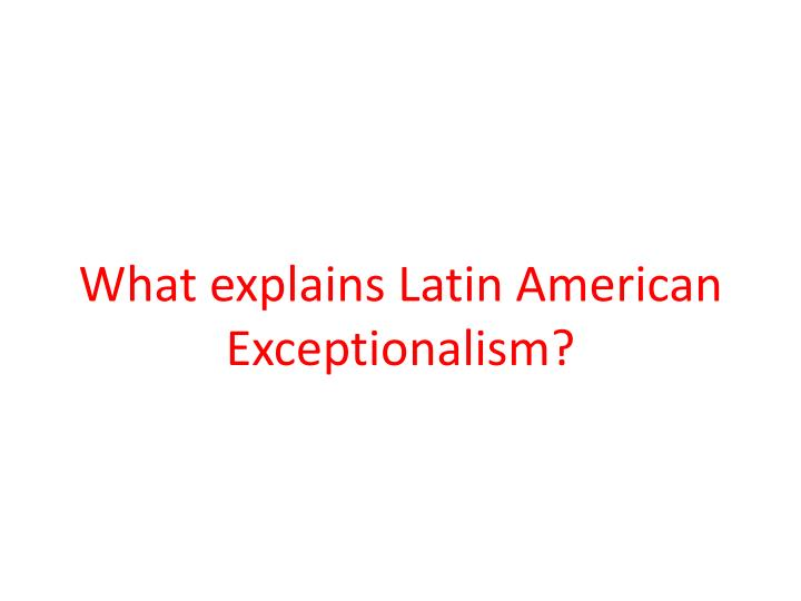 What explains Latin American Exceptionalism?