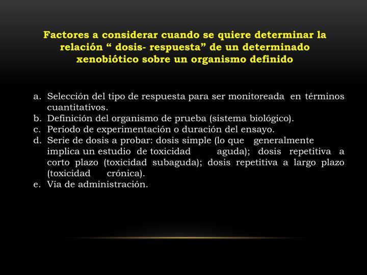 """Factores a considerar cuando se quiere determinar la relación """" dosis- respuesta"""" de un determinado xenobiótico sobre un organismo definido"""