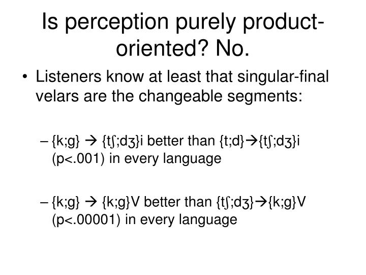 Is perception purely product-oriented? No.