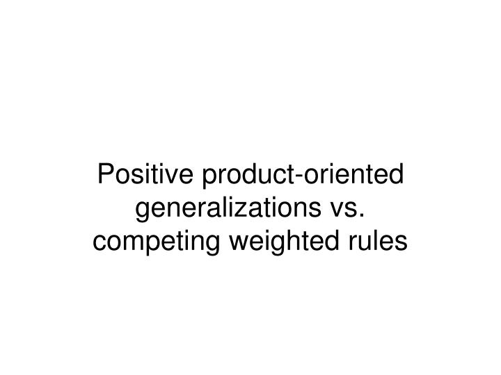 Positive product-oriented generalizations vs.
