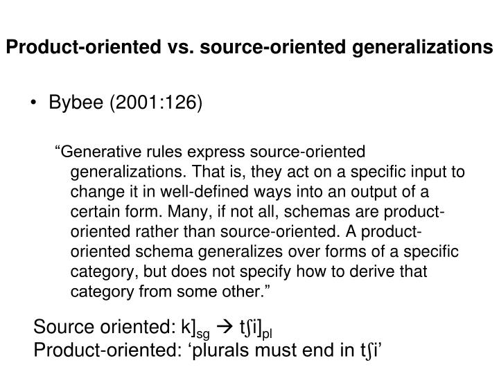 Product oriented vs source oriented generalizations
