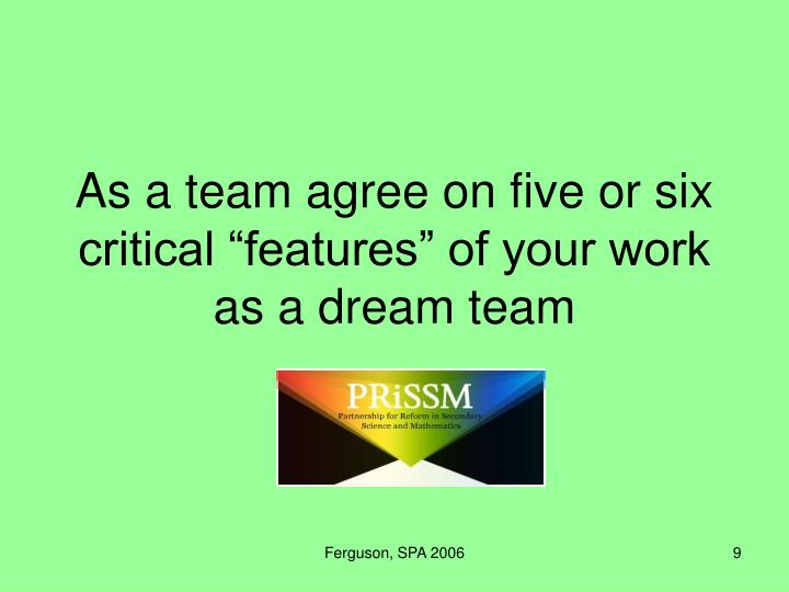 "As a team agree on five or six critical ""features"" of your work as a dream team"
