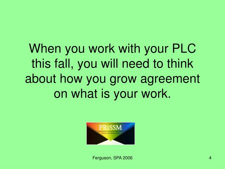When you work with your PLC this fall, you will need to think about how you grow agreement on what is your work.