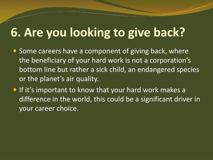 6. Are you looking to give back?