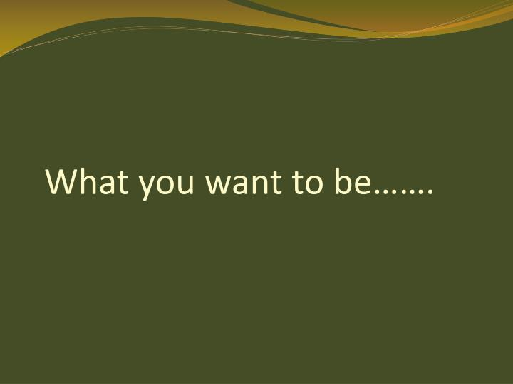 What you want to be…….