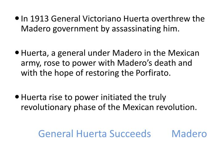 General Huerta Succeeds 	Madero