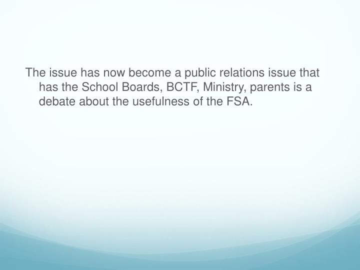 The issue has now become a public relations issue that has the School Boards, BCTF, Ministry, parents is a debate about the usefulness of the FSA.