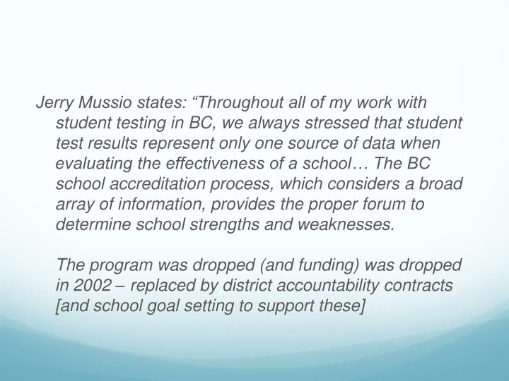 "Jerry Mussio states: ""Throughout all of my work with student testing in BC, we always stressed that student test results represent only one source of data when evaluating the effectiveness of a school… The BC school accreditation process, which considers a broad array of information, provides the proper forum to determine school strengths and weaknesses."