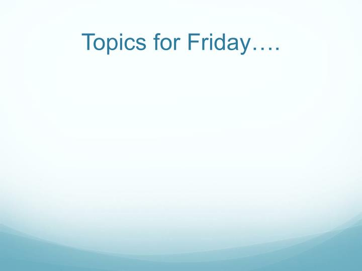 Topics for Friday….