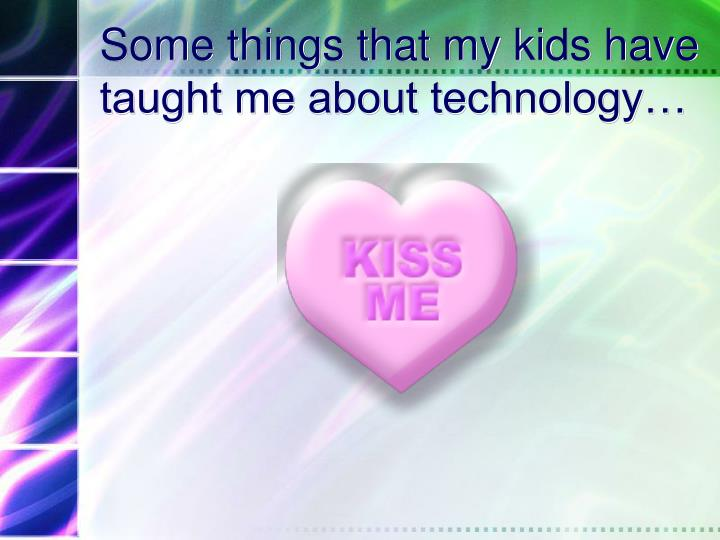 Some things that my kids have taught me about technology…
