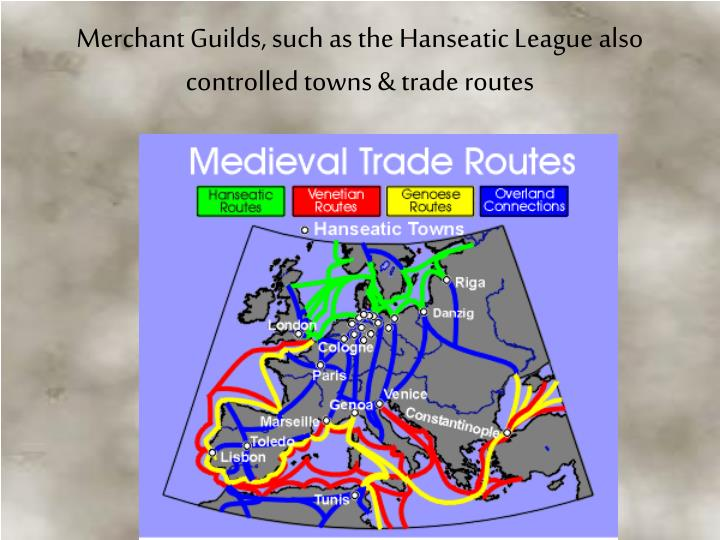 Merchant Guilds, such as the Hanseatic League also controlled towns & trade routes