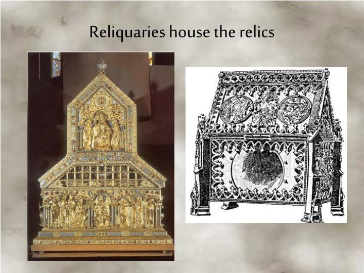 Reliquaries house the relics