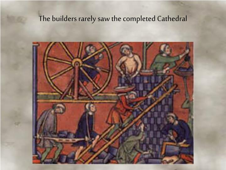 The builders rarely saw the completed Cathedral