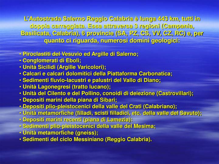 L'Autostrada Salerno Reggio Calabria è lunga 443 km, tutti in doppia carreggiata. Essa attraversa 3 regioni (Campania, Basilicata, Calabria), 6 provincie (SA, PZ, CS, VV, CZ, RC) e, per quanto ci riguarda, numerosi domini geologici: