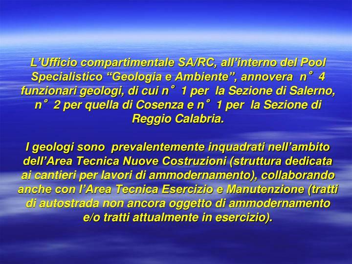 """L'Ufficio compartimentale SA/RC, all'interno del Pool Specialistico """"Geologia e Ambiente"""", annovera  n°4  funzionari geologi, di cui n°1 per  la Sezione di Salerno, n°2 per quella di Cosenza e n°1 per  la Sezione di Reggio Calabria."""
