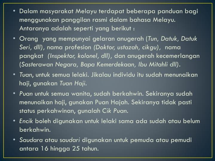 Dalam masyarakat Melayu terdapat beberapa panduan bagi menggunakan panggilan rasmi dalam bahasa Melayu. Antaranya adalah seperti yang berikut :
