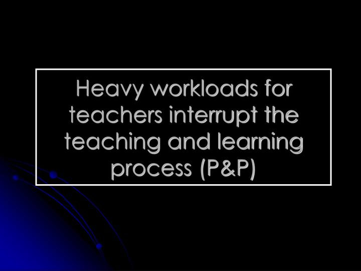 Heavy workloads for teachers interrupt the teaching and learning process (P&P)