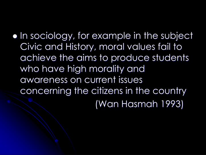 In sociology, for example in the subject Civic and History, moral values fail to achieve the aims to produce students who have high morality and awareness on current issues concerning the citizens in the country
