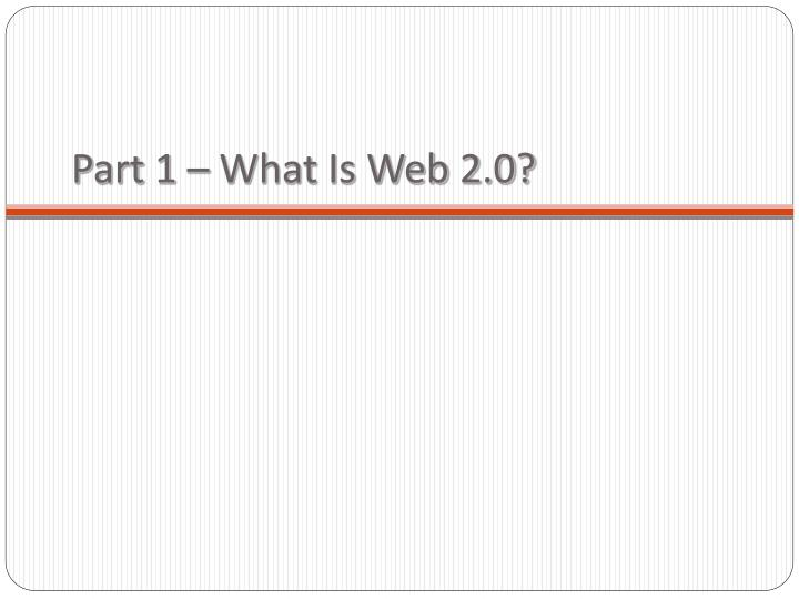 Part 1 – What Is Web 2.0?